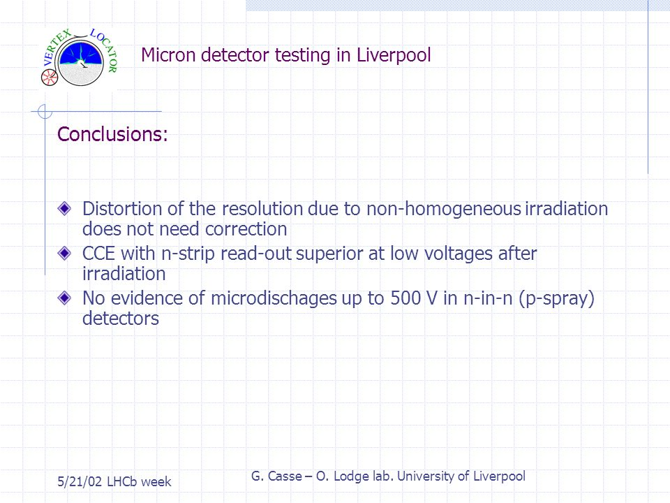 Micron detector testing in Liverpool 5/21/02 LHCb week G. Casse – O. Lodge lab. University of Liverpool Conclusions: Distortion of the resolution due