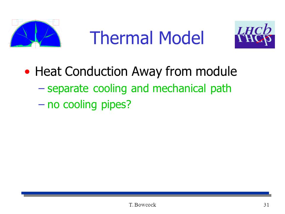 T. Bowcock31 Thermal Model Heat Conduction Away from module –separate cooling and mechanical path –no cooling pipes?