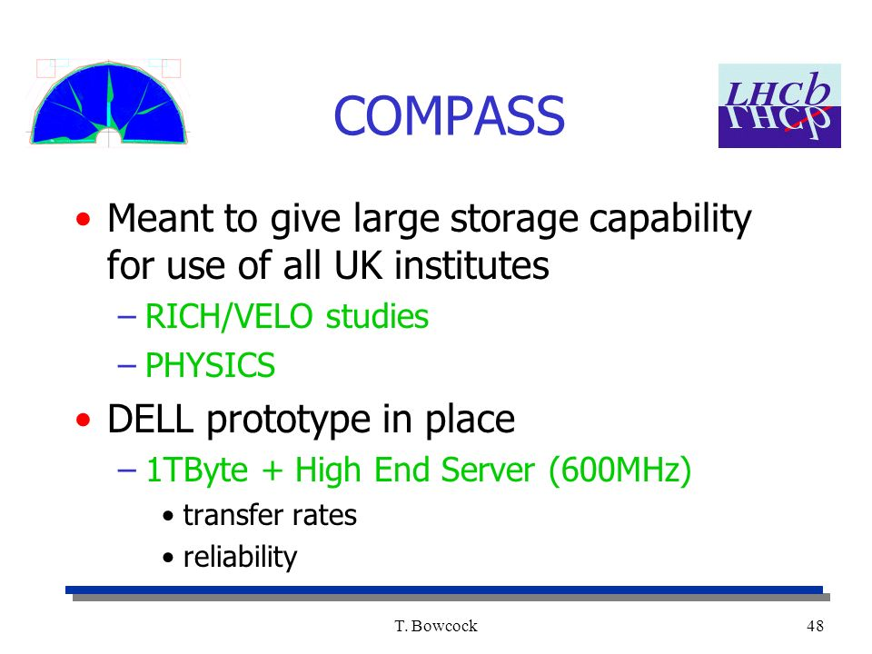 T. Bowcock48 COMPASS Meant to give large storage capability for use of all UK institutes –RICH/VELO studies –PHYSICS DELL prototype in place –1TByte +