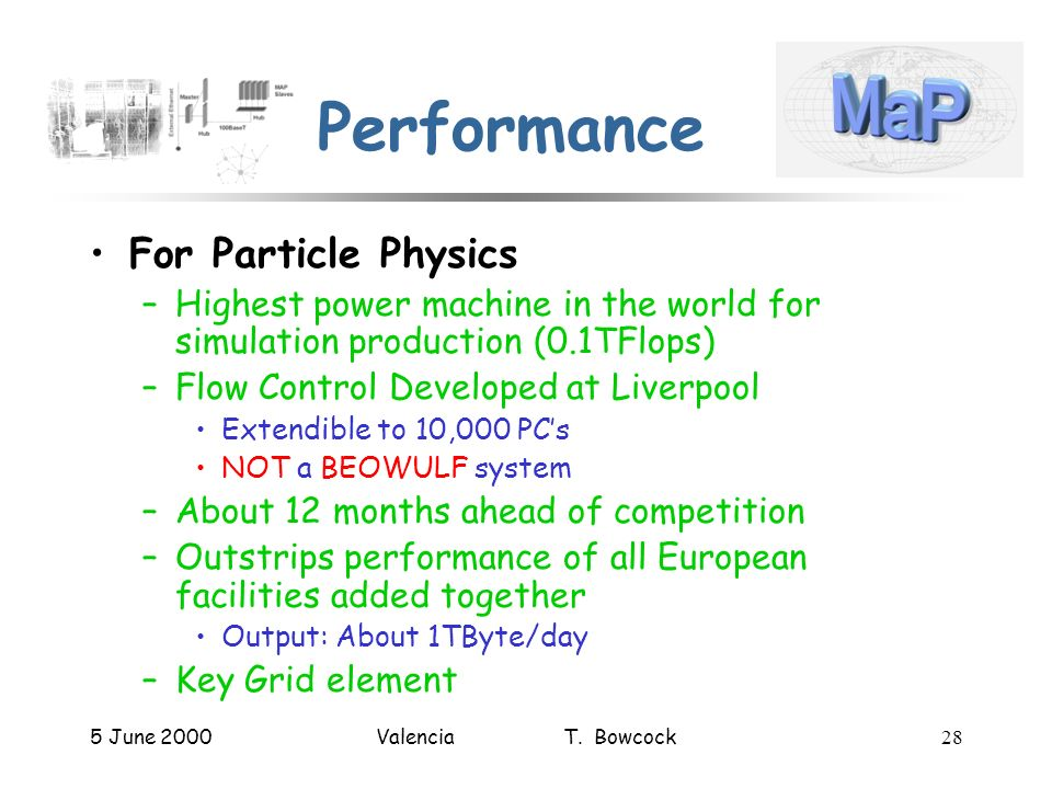 5 June 2000Valencia T. Bowcock28 Performance For Particle Physics –Highest power machine in the world for simulation production (0.1TFlops) –Flow Cont