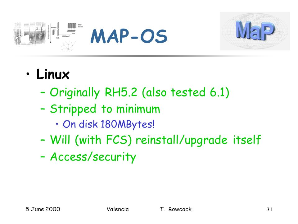 5 June 2000Valencia T. Bowcock31 MAP-OS Linux –Originally RH5.2 (also tested 6.1) –Stripped to minimum On disk 180MBytes! –Will (with FCS) reinstall/u