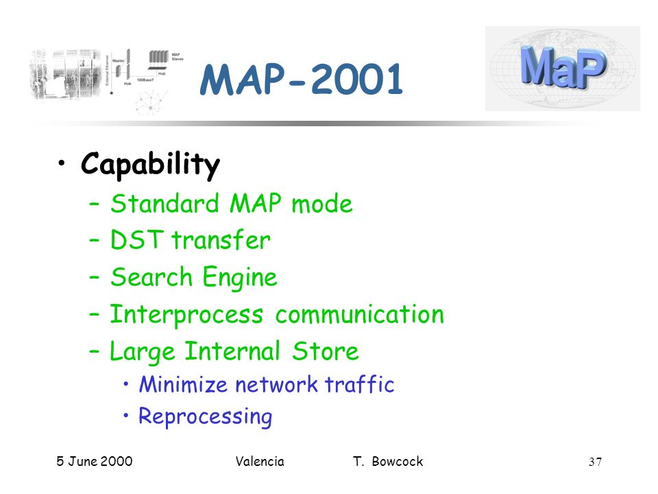 5 June 2000Valencia T. Bowcock37 MAP-2001 Capability –Standard MAP mode –DST transfer –Search Engine –Interprocess communication –Large Internal Store