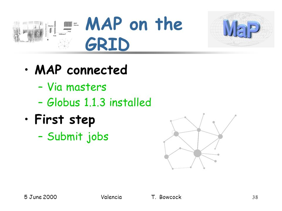 5 June 2000Valencia T. Bowcock38 MAP on the GRID MAP connected –Via masters –Globus 1.1.3 installed First step –Submit jobs