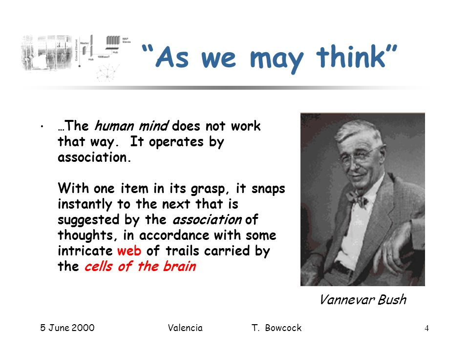 5 June 2000Valencia T. Bowcock4 As we may think … The human mind does not work that way. It operates by association. With one item in its grasp, it sn