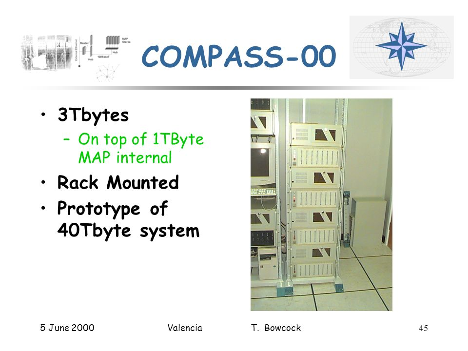 5 June 2000Valencia T. Bowcock45 COMPASS-00 3Tbytes –On top of 1TByte MAP internal Rack Mounted Prototype of 40Tbyte system