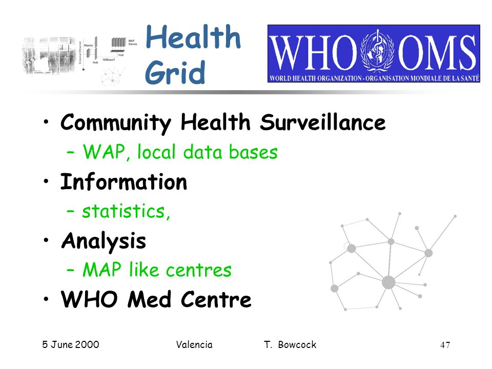 5 June 2000Valencia T. Bowcock47 Health Grid Community Health Surveillance –WAP, local data bases Information –statistics, Analysis –MAP like centres
