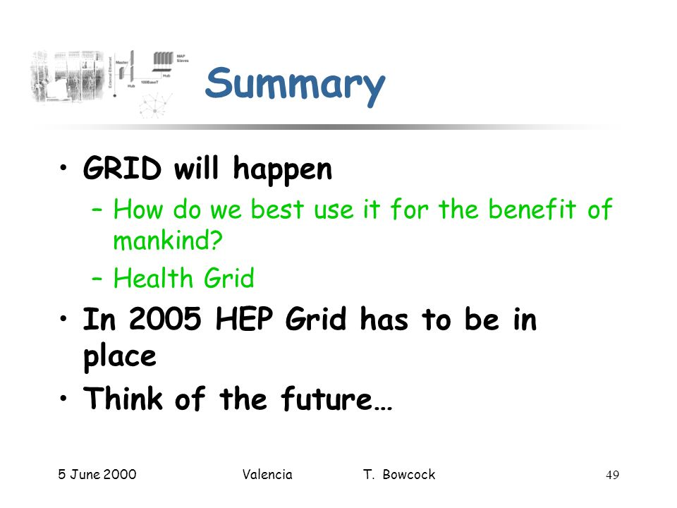 5 June 2000Valencia T. Bowcock49 Summary GRID will happen –How do we best use it for the benefit of mankind? –Health Grid In 2005 HEP Grid has to be i