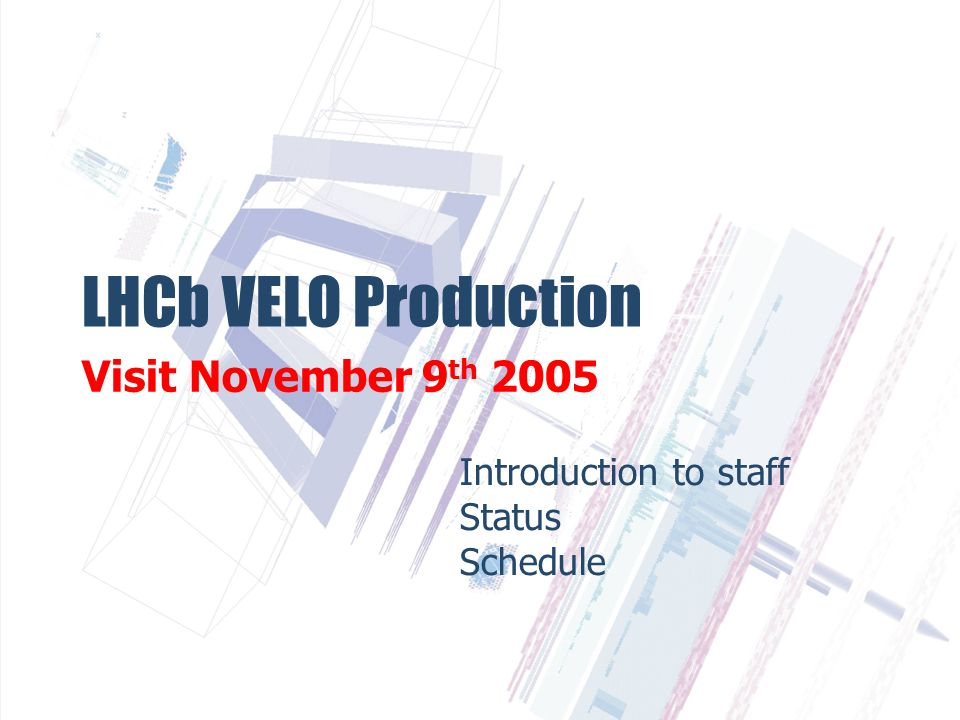 LHCb VELO Production Visit November 9 th 2005 Introduction to staff Status Schedule