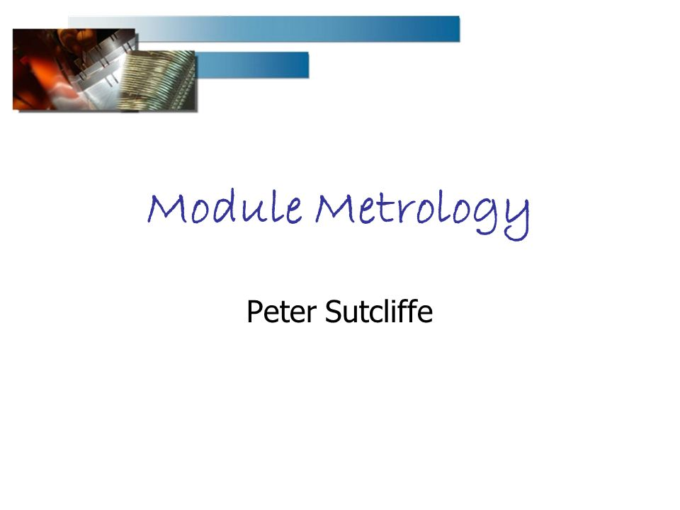 Module Metrology Peter Sutcliffe