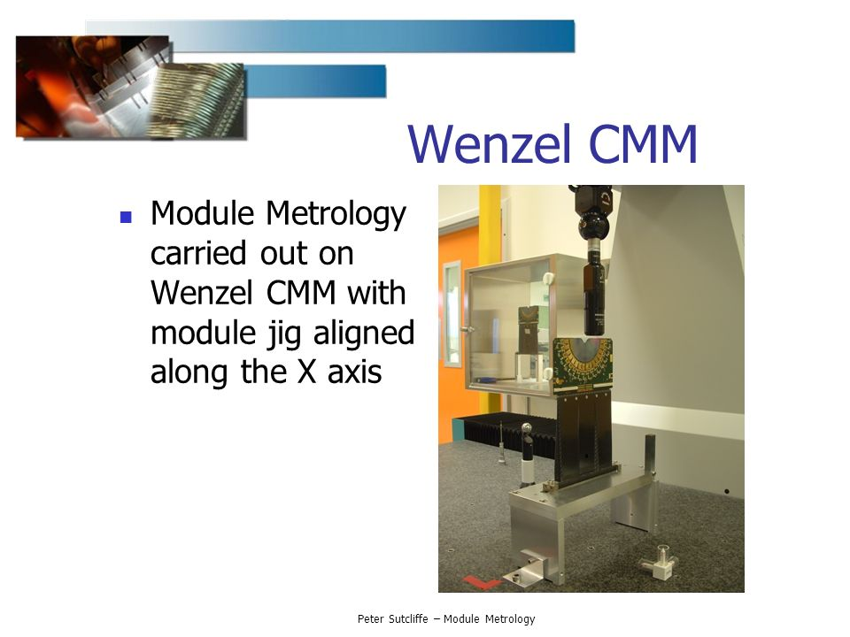 Peter Sutcliffe – Module Metrology Wenzel CMM Module Metrology carried out on Wenzel CMM with module jig aligned along the X axis