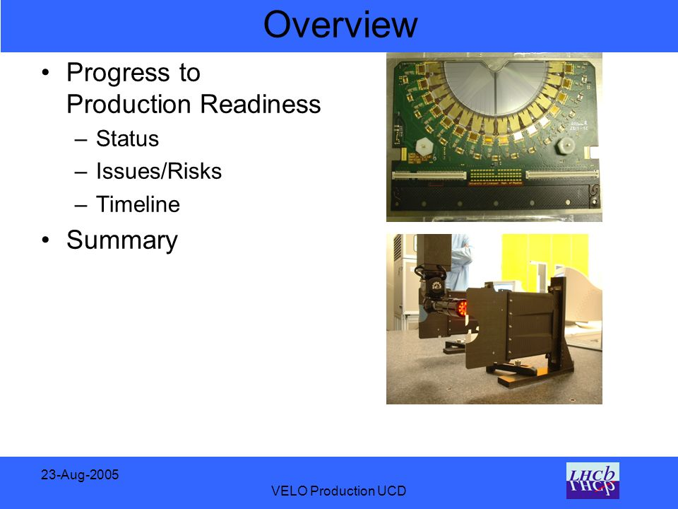 23-Aug-2005 VELO Production UCD Overview Progress to Production Readiness –Status –Issues/Risks –Timeline Summary