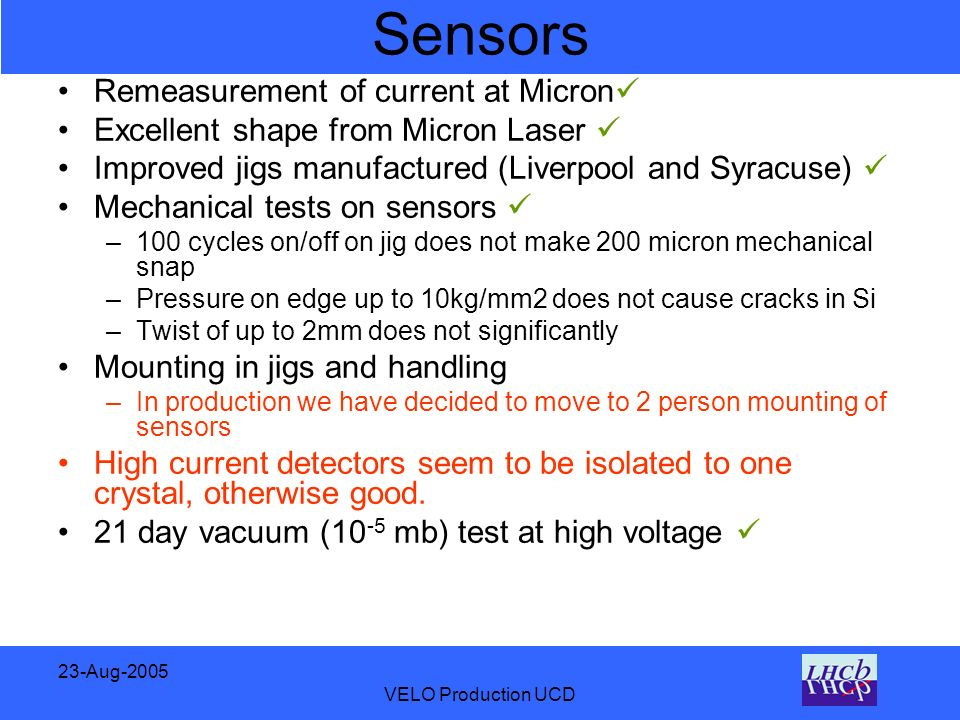 23-Aug-2005 VELO Production UCD Sensors Remeasurement of current at Micron Excellent shape from Micron Laser Improved jigs manufactured (Liverpool and Syracuse) Mechanical tests on sensors –100 cycles on/off on jig does not make 200 micron mechanical snap –Pressure on edge up to 10kg/mm2 does not cause cracks in Si –Twist of up to 2mm does not significantly Mounting in jigs and handling –In production we have decided to move to 2 person mounting of sensors High current detectors seem to be isolated to one crystal, otherwise good.