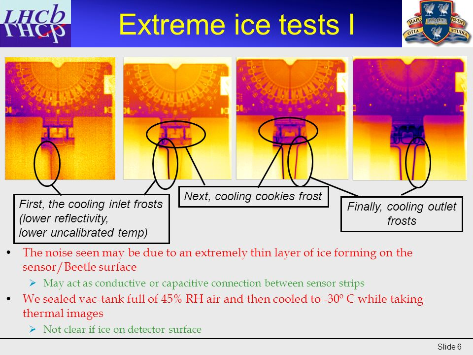 Slide 6 Extreme ice tests I Next, cooling cookies frost Finally, cooling outlet frosts The noise seen may be due to an extremely thin layer of ice forming on the sensor/Beetle surface May act as conductive or capacitive connection between sensor strips We sealed vac-tank full of 45% RH air and then cooled to -30º C while taking thermal images Not clear if ice on detector surface First, the cooling inlet frosts (lower reflectivity, lower uncalibrated temp)