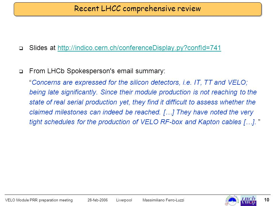 VELO Module PRR preparation meeting28-feb-2006 LiverpoolMassimiliano Ferro-Luzzi 10 Recent LHCC comprehensive review Slides at http://indico.cern.ch/conferenceDisplay.py?confId=741http://indico.cern.ch/conferenceDisplay.py?confId=741 From LHCb Spokesperson s email summary: Concerns are expressed for the silicon detectors, i.e.