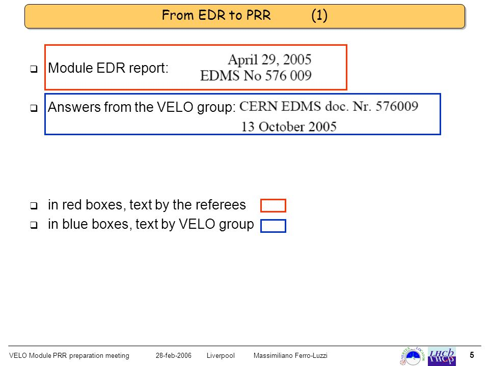 VELO Module PRR preparation meeting28-feb-2006 LiverpoolMassimiliano Ferro-Luzzi 5 From EDR to PRR (1) Module EDR report: Answers from the VELO group: in red boxes, text by the referees in blue boxes, text by VELO group