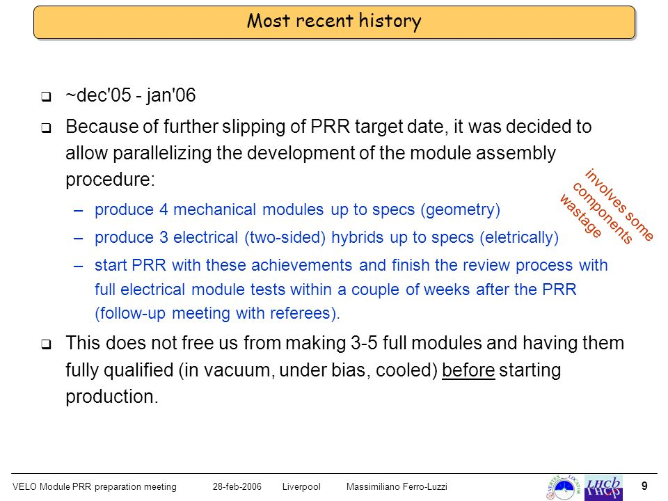 VELO Module PRR preparation meeting28-feb-2006 LiverpoolMassimiliano Ferro-Luzzi 9 Most recent history ~dec 05 - jan 06 Because of further slipping of PRR target date, it was decided to allow parallelizing the development of the module assembly procedure: –produce 4 mechanical modules up to specs (geometry) –produce 3 electrical (two-sided) hybrids up to specs (eletrically) –start PRR with these achievements and finish the review process with full electrical module tests within a couple of weeks after the PRR (follow-up meeting with referees).