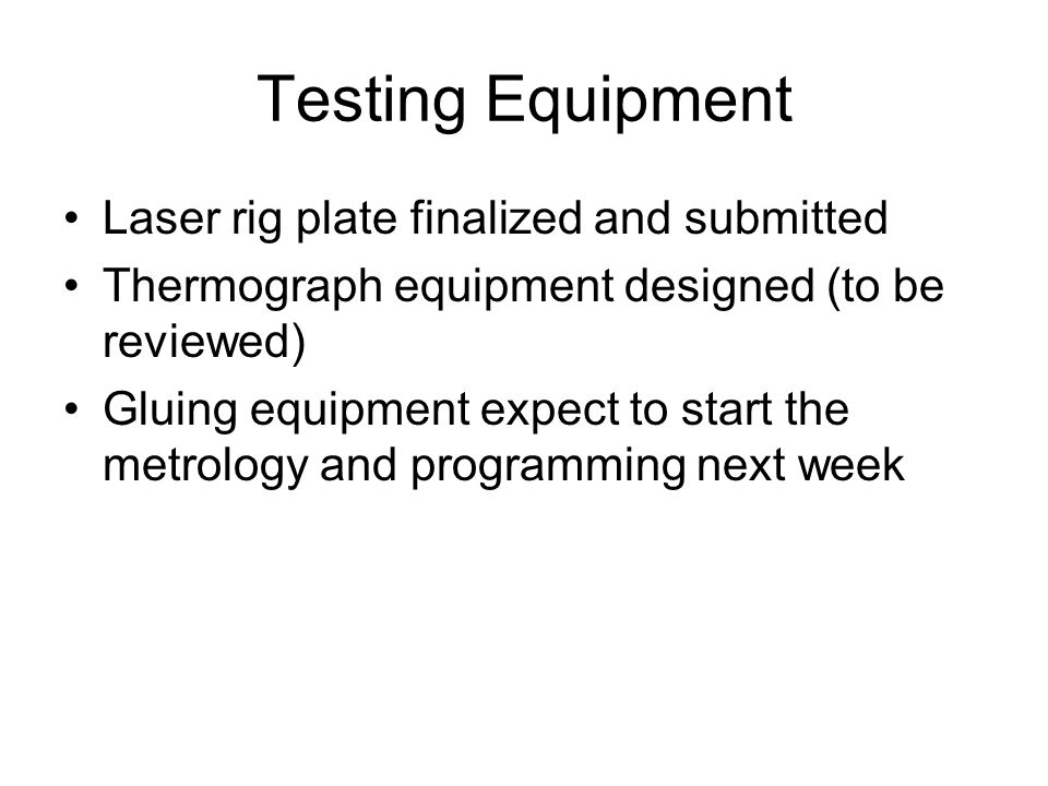 Testing Equipment Laser rig plate finalized and submitted Thermograph equipment designed (to be reviewed) Gluing equipment expect to start the metrology and programming next week