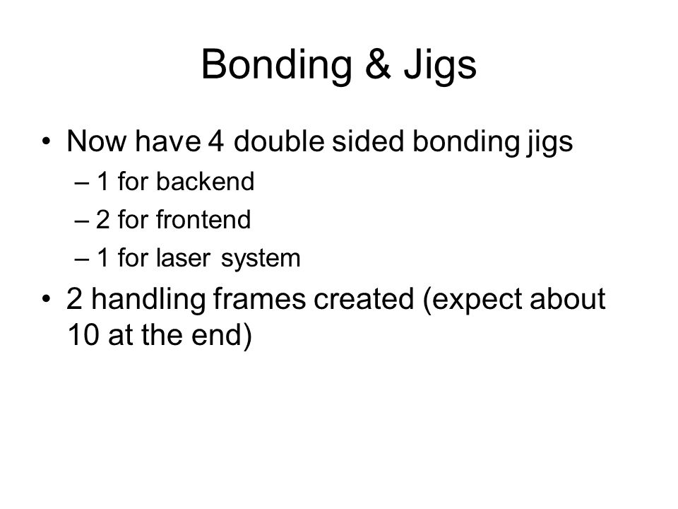 Bonding & Jigs Now have 4 double sided bonding jigs –1 for backend –2 for frontend –1 for laser system 2 handling frames created (expect about 10 at t