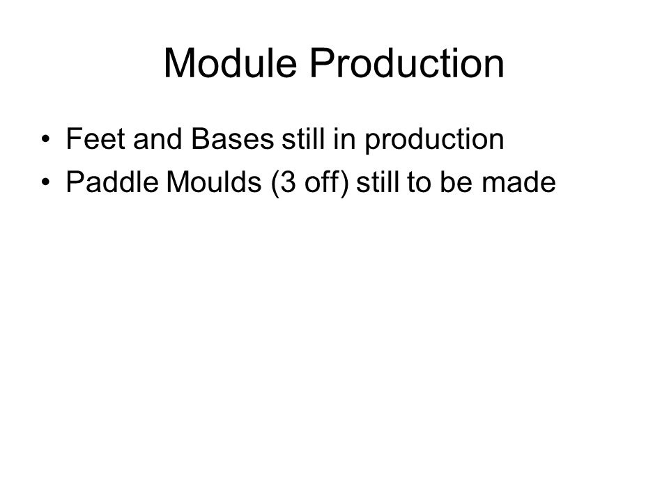 Module Production Feet and Bases still in production Paddle Moulds (3 off) still to be made