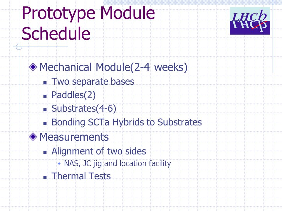 Prototype Module Schedule Mechanical Module(2-4 weeks) Two separate bases Paddles(2) Substrates(4-6) Bonding SCTa Hybrids to Substrates Measurements Alignment of two sides NAS, JC jig and location facility Thermal Tests