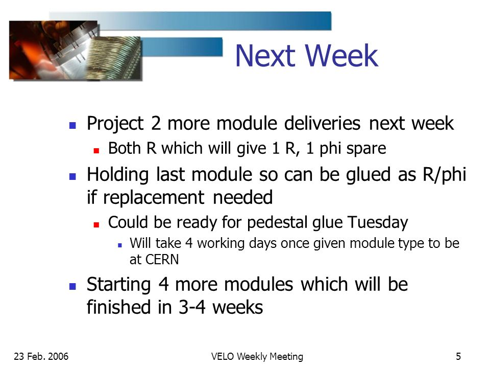 23 Feb. 2006VELO Weekly Meeting5 Next Week Project 2 more module deliveries next week Both R which will give 1 R, 1 phi spare Holding last module so c