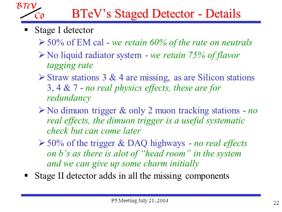 P5 Meeting July 21, 2004 22 BTeVs Staged Detector - Details Stage I detector 50% of EM cal - we retain 60% of the rate on neutrals No liquid radiator system - we retain 75% of flavor tagging rate Straw stations 3 & 4 are missing, as are Silicon stations 3, 4 & 7 - no real physics effects, these are for redundancy No dimuon trigger & only 2 muon tracking stations - no real effects, the dimuon trigger is a useful systematic check but can come later 50% of the trigger & DAQ highways - no real effects on bs as there is alot of head room in the system and we can give up some charm initially Stage II detector adds in all the missing components