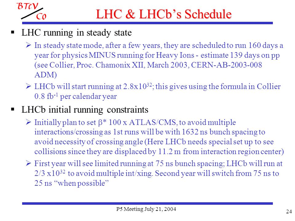 P5 Meeting July 21, 2004 24 LHC & LHCbs Schedule LHC running in steady state In steady state mode, after a few years, they are scheduled to run 160 days a year for physics MINUS running for Heavy Ions - estimate 139 days on pp (see Collier, Proc.