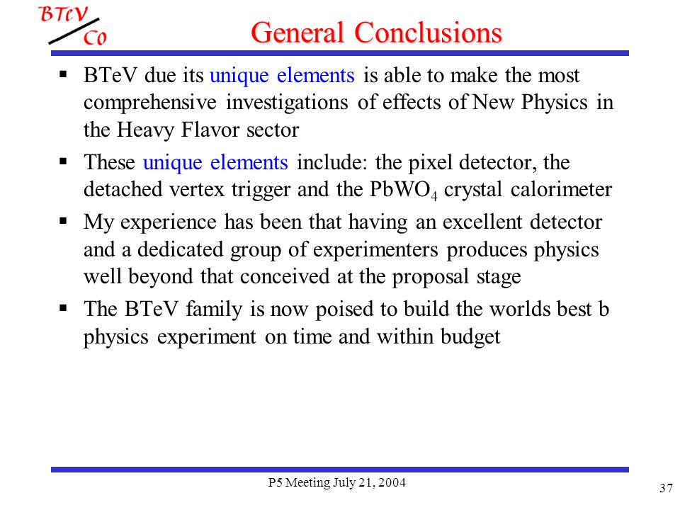 P5 Meeting July 21, 2004 37 General Conclusions BTeV due its unique elements is able to make the most comprehensive investigations of effects of New Physics in the Heavy Flavor sector These unique elements include: the pixel detector, the detached vertex trigger and the PbWO 4 crystal calorimeter My experience has been that having an excellent detector and a dedicated group of experimenters produces physics well beyond that conceived at the proposal stage The BTeV family is now poised to build the worlds best b physics experiment on time and within budget
