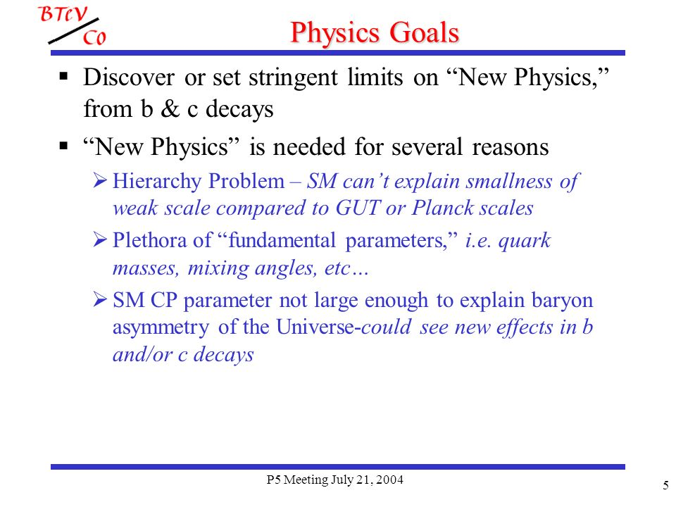 P5 Meeting July 21, 2004 6 The Physics: More Specific CP Violation: Particles behave differently than antiparticles Demonstrated in B decays by BaBar & Belle (one measured, ) But there are 4 different angles to determine: Different incarnations of New Physics affect these angles in different ways.