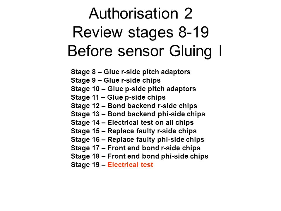 Authorisation 2 Review stages 8-19 Before sensor Gluing I Stage 8 – Glue r-side pitch adaptors Stage 9 – Glue r-side chips Stage 10 – Glue p-side pitch adaptors Stage 11 – Glue p-side chips Stage 12 – Bond backend r-side chips Stage 13 – Bond backend phi-side chips Stage 14 – Electrical test on all chips Stage 15 – Replace faulty r-side chips Stage 16 – Replace faulty phi-side chips Stage 17 – Front end bond r-side chips Stage 18 – Front end bond phi-side chips Stage 19 – Electrical test