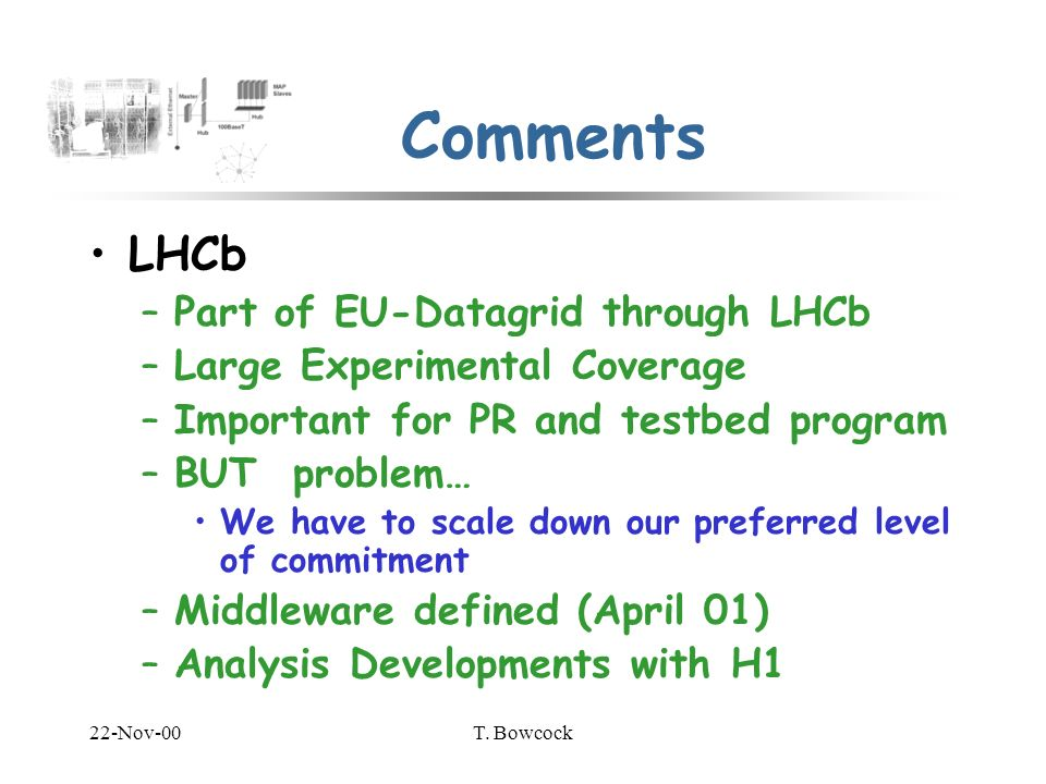 22-Nov-00T. Bowcock Comments LHCb –Part of EU-Datagrid through LHCb –Large Experimental Coverage –Important for PR and testbed program –BUT problem… W