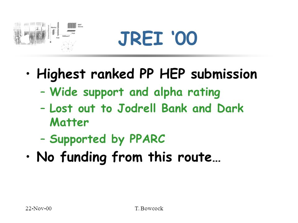 22-Nov-00T. Bowcock JREI 00 Highest ranked PP HEP submission –Wide support and alpha rating –Lost out to Jodrell Bank and Dark Matter –Supported by PP