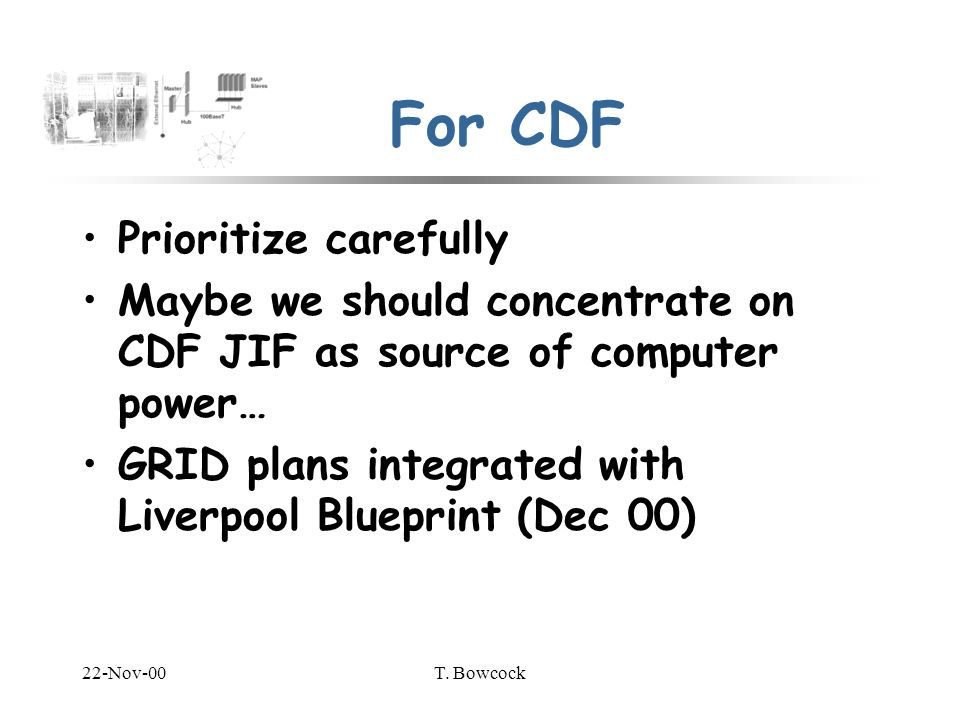 22-Nov-00T. Bowcock For CDF Prioritize carefully Maybe we should concentrate on CDF JIF as source of computer power… GRID plans integrated with Liverp