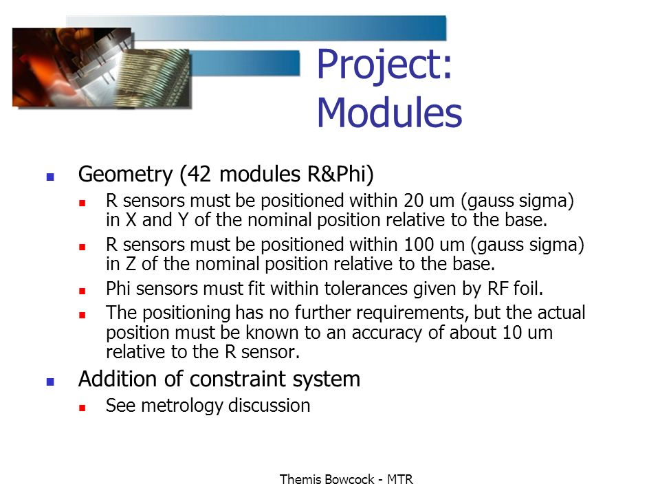 Themis Bowcock - MTR Geometry (42 modules R&Phi) R sensors must be positioned within 20 um (gauss sigma) in X and Y of the nominal position relative to the base.
