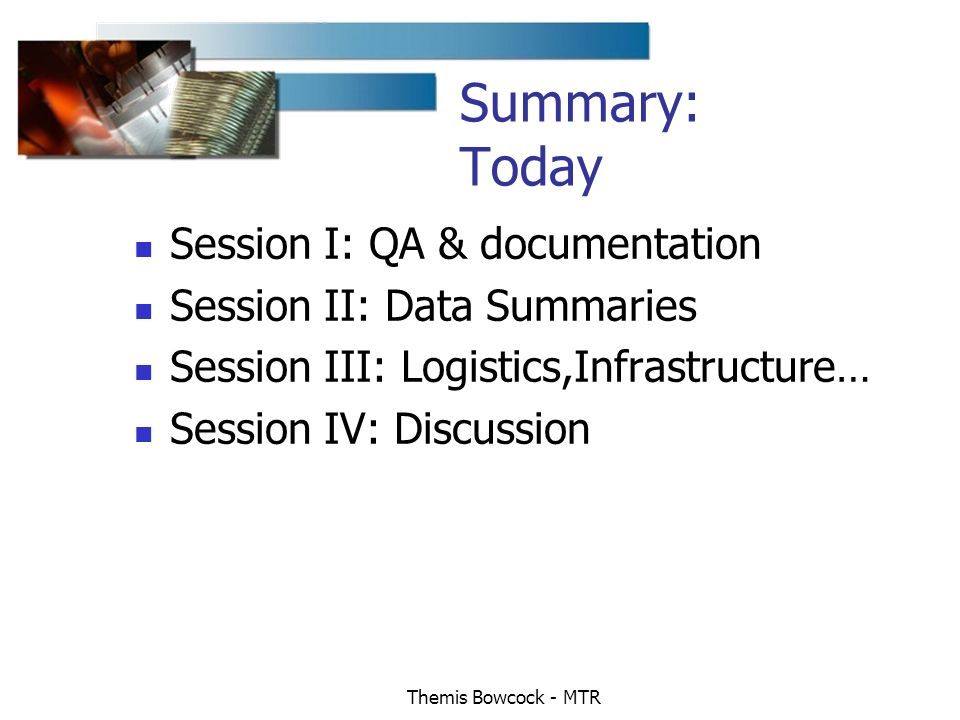 Themis Bowcock - MTR Summary: Today Session I: QA & documentation Session II: Data Summaries Session III: Logistics,Infrastructure… Session IV: Discussion