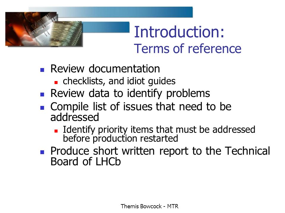 Themis Bowcock - MTR Introduction: Terms of reference Review documentation checklists, and idiot guides Review data to identify problems Compile list of issues that need to be addressed Identify priority items that must be addressed before production restarted Produce short written report to the Technical Board of LHCb