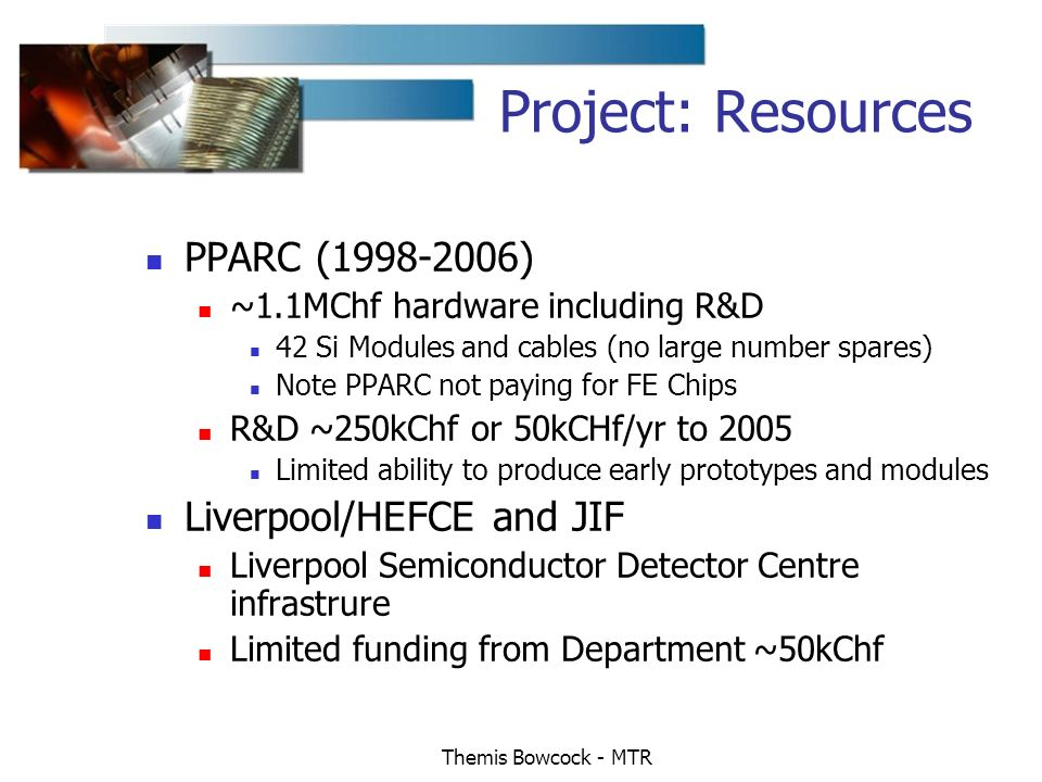 Themis Bowcock - MTR Project: Resources PPARC (1998-2006) ~1.1MChf hardware including R&D 42 Si Modules and cables (no large number spares) Note PPARC not paying for FE Chips R&D ~250kChf or 50kCHf/yr to 2005 Limited ability to produce early prototypes and modules Liverpool/HEFCE and JIF Liverpool Semiconductor Detector Centre infrastrure Limited funding from Department ~50kChf