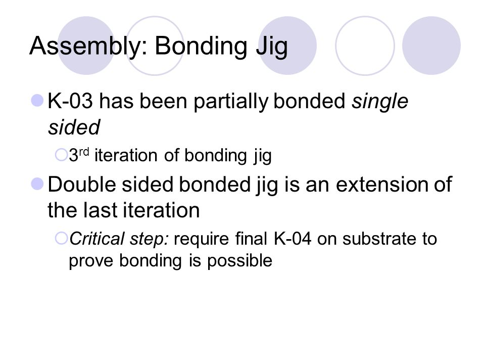 Assembly: Bonding Jig K-03 has been partially bonded single sided 3 rd iteration of bonding jig Double sided bonded jig is an extension of the last it