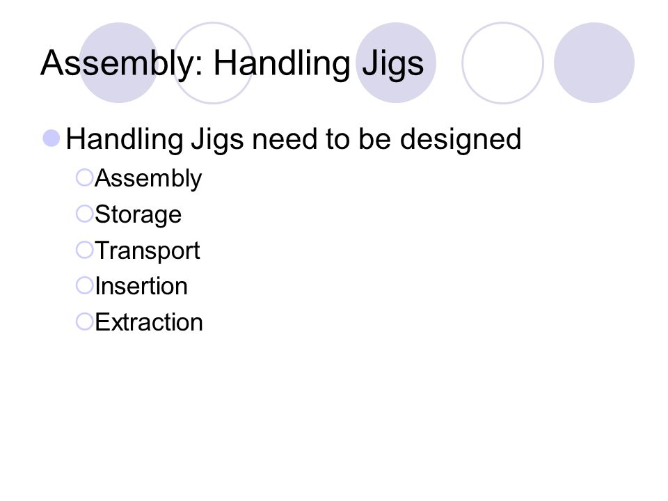 Assembly: Handling Jigs Handling Jigs need to be designed Assembly Storage Transport Insertion Extraction