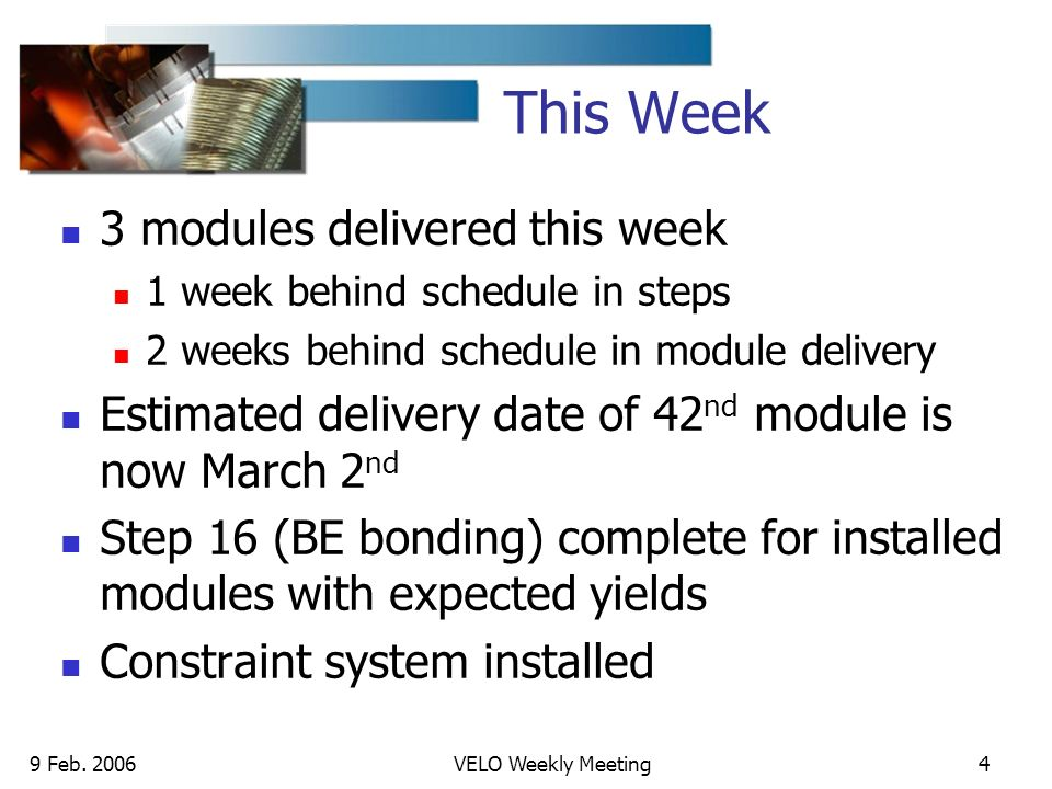 9 Feb. 2006VELO Weekly Meeting4 This Week 3 modules delivered this week 1 week behind schedule in steps 2 weeks behind schedule in module delivery Est