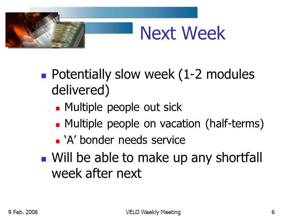 9 Feb. 2006VELO Weekly Meeting6 Next Week Potentially slow week (1-2 modules delivered) Multiple people out sick Multiple people on vacation (half-ter