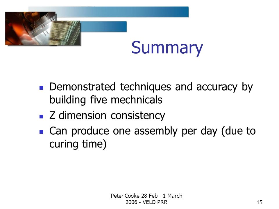 Peter Cooke 28 Feb - 1 March 2006 - VELO PRR15 Summary Demonstrated techniques and accuracy by building five mechnicals Z dimension consistency Can pr