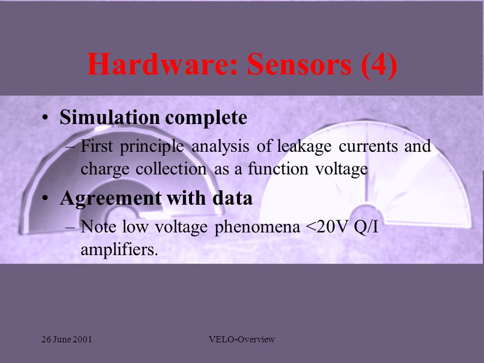 26 June 2001VELO-Overview Hardware: Sensors (4) Simulation complete –First principle analysis of leakage currents and charge collection as a function