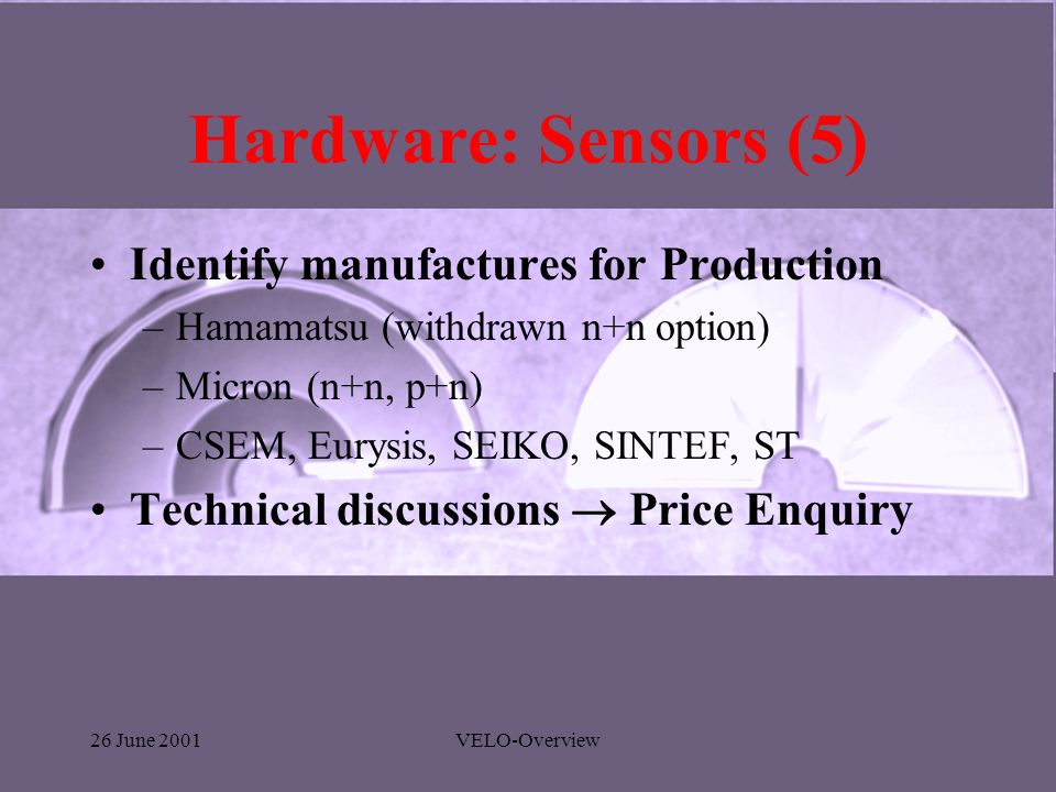 26 June 2001VELO-Overview Hardware: Sensors (5) Identify manufactures for Production –Hamamatsu (withdrawn n+n option) –Micron (n+n, p+n) –CSEM, Eurysis, SEIKO, SINTEF, ST Technical discussions Price Enquiry