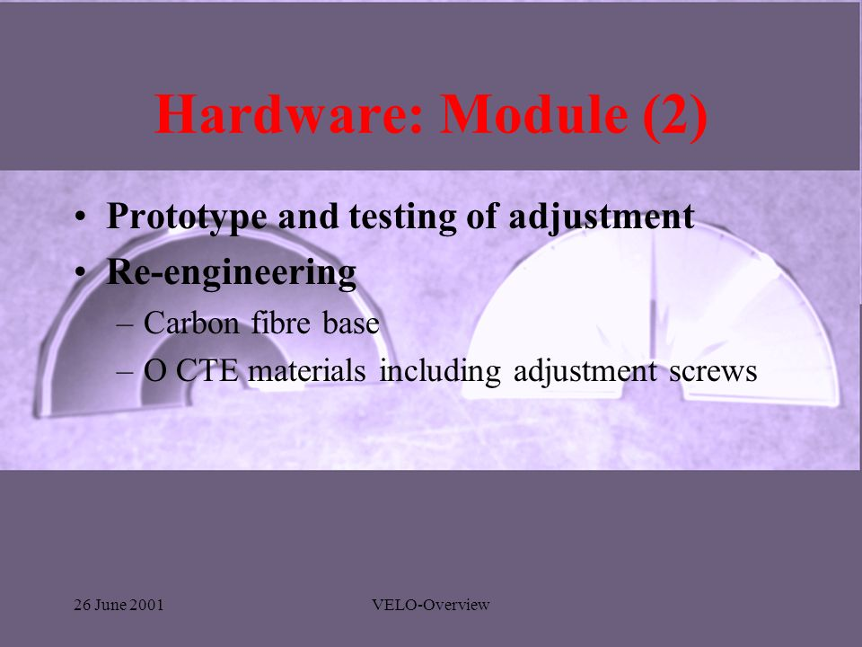 26 June 2001VELO-Overview Hardware: Module (2) Prototype and testing of adjustment Re-engineering –Carbon fibre base –O CTE materials including adjustment screws