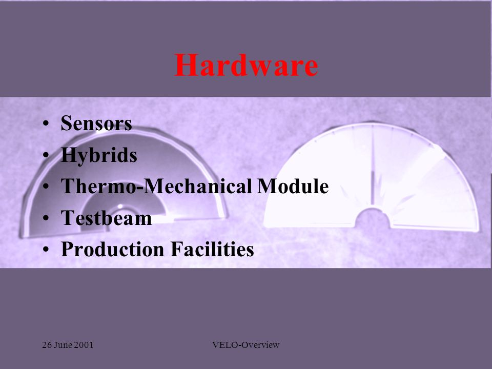 26 June 2001VELO-Overview Hardware Sensors Hybrids Thermo-Mechanical Module Testbeam Production Facilities
