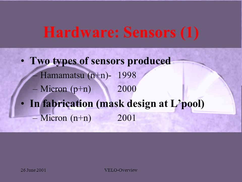 26 June 2001VELO-Overview Hardware: Sensors (1) Two types of sensors produced –Hamamatsu (n+n)- 1998 –Micron (p+n)2000 In fabrication (mask design at Lpool) –Micron (n+n)2001