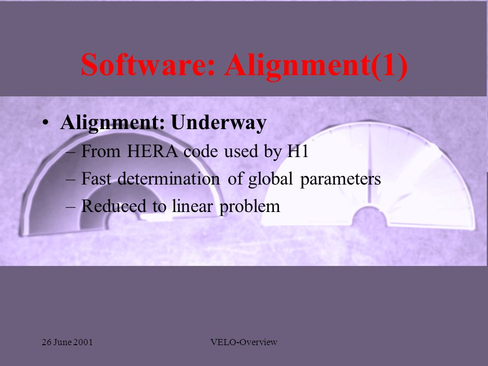 26 June 2001VELO-Overview Software: Alignment(1) Alignment: Underway –From HERA code used by H1 –Fast determination of global parameters –Reduced to l