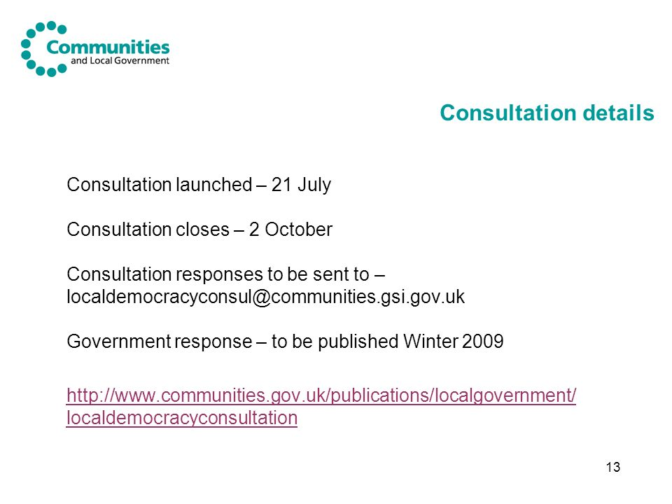 13 Consultation details Consultation launched – 21 July Consultation closes – 2 October Consultation responses to be sent to – localdemocracyconsul@communities.gsi.gov.uk Government response – to be published Winter 2009 http://www.communities.gov.uk/publications/localgovernment/ localdemocracyconsultation