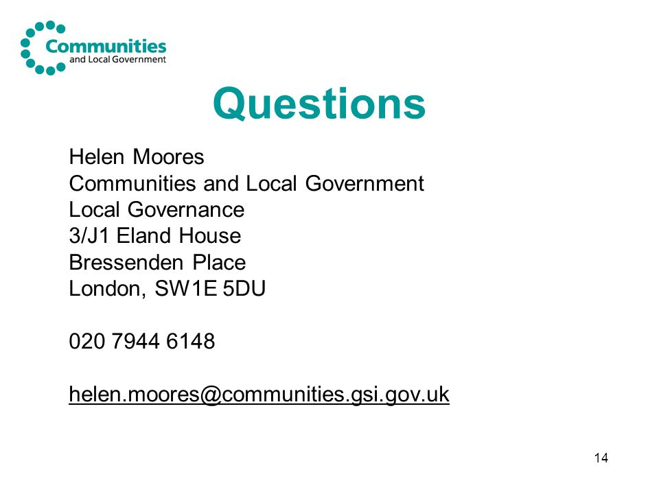 14 Questions Helen Moores Communities and Local Government Local Governance 3/J1 Eland House Bressenden Place London, SW1E 5DU 020 7944 6148 helen.moores@communities.gsi.gov.uk